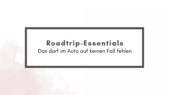 Roadtrip-Essentials – alles was du dabei habensolltest
